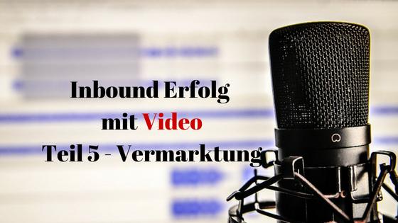Inbound Erfolg mit Video Teil 5 Vermarktung